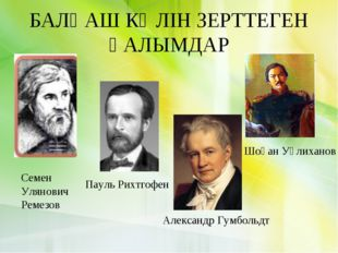 БАЛҚАШ КӨЛІН ЗЕРТТЕГЕН ҒАЛЫМДАР Cемен Улянович Ремезов Пауль Рихтгофен Шоқан