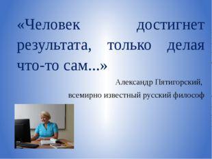 «Человек достигнет результата, только делая что-то сам...» Александр Пятигорс