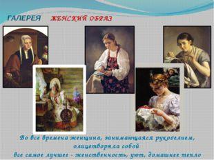 ГАЛЕРЕЯ ЖЕНСКИЙ ОБРАЗ Во все времена женщина, занимающаяся рукоделием, олице