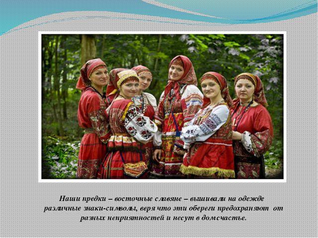 Наши предки – восточные славяне – вышивали на одежде различные знаки-символы,...