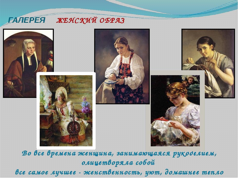 ГАЛЕРЕЯ ЖЕНСКИЙ ОБРАЗ Во все времена женщина, занимающаяся рукоделием, олице...