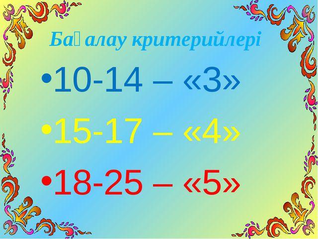 Бағалау критерийлері 10-14 – «3» 15-17 – «4» 18-25 – «5»