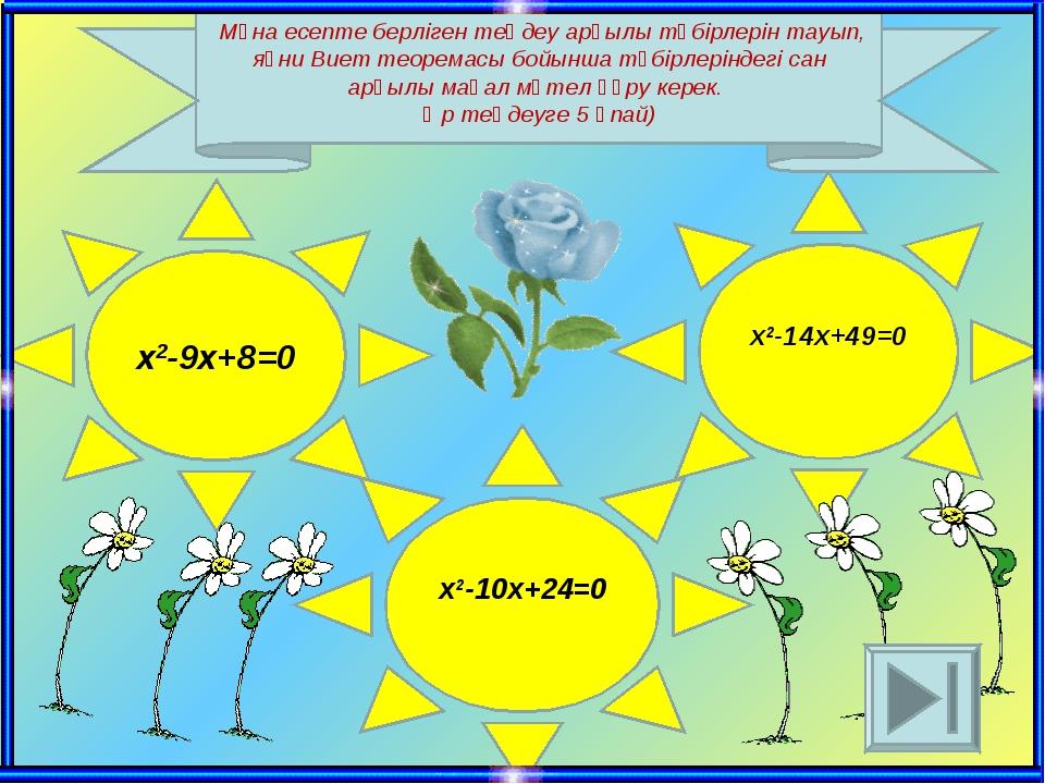 x2-9x+8=0 x2-10x+24=0 x2-14x+49=0 Мұна есепте берліген теңдеу арқылы түбірлер...