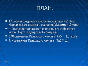 * * ПЛАН. 1.Условия создания Казахского ханства.( таб. А,Б). Историческая спр