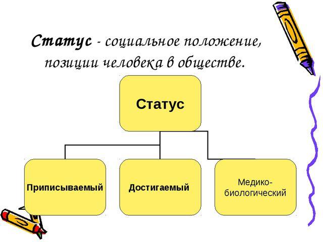 Статус - социальное положение, позиции человека в обществе.