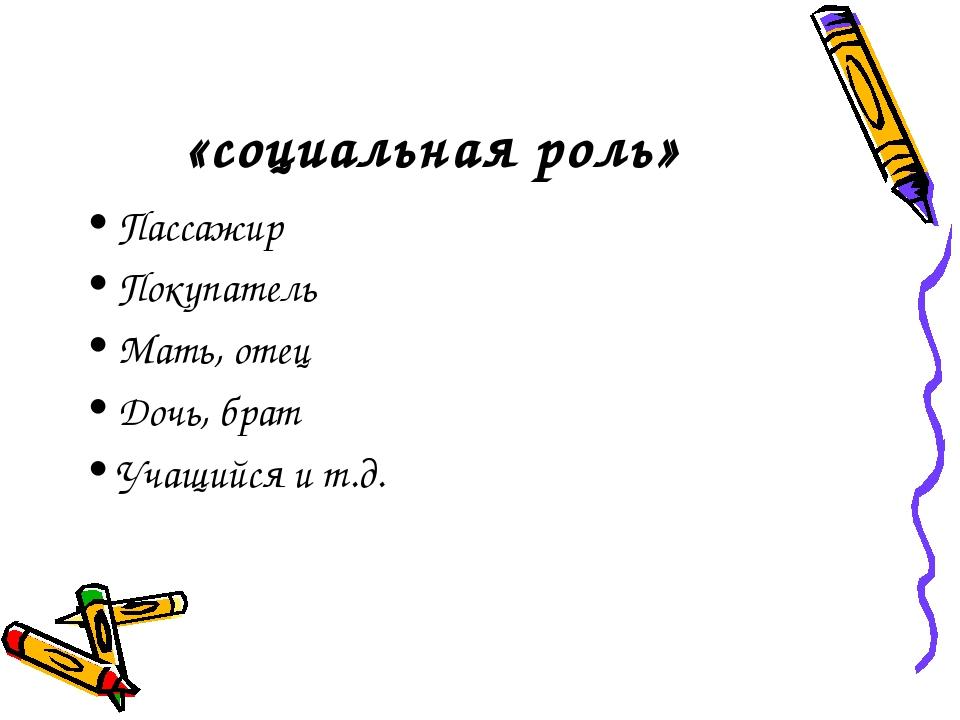 «социальная роль» Пассажир Покупатель Мать, отец Дочь, брат Учащийся и т.д.