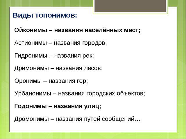 Виды топонимов: Ойконимы – названия населённых мест; Астионимы – названия го...
