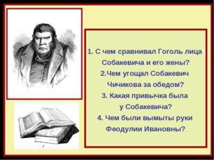 С чем сравнивал Гоголь лица Собакевича и его жены? 2.Чем угощал Собакевич Чич