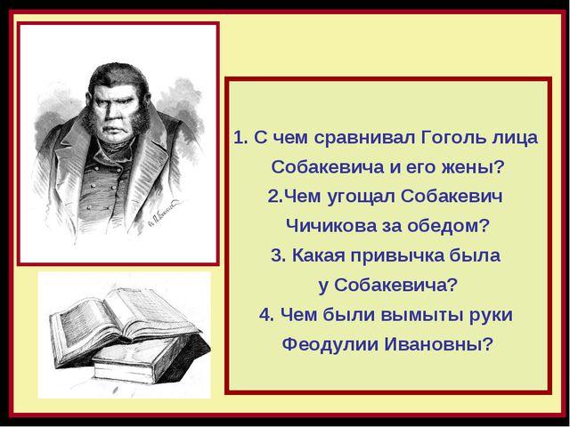 С чем сравнивал Гоголь лица Собакевича и его жены? 2.Чем угощал Собакевич Чич...