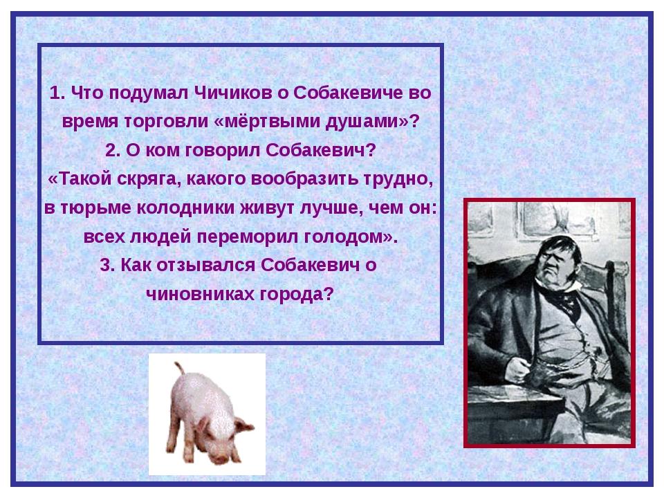 1. Что подумал Чичиков о Собакевиче во время торговли «мёртвыми душами»? 2....