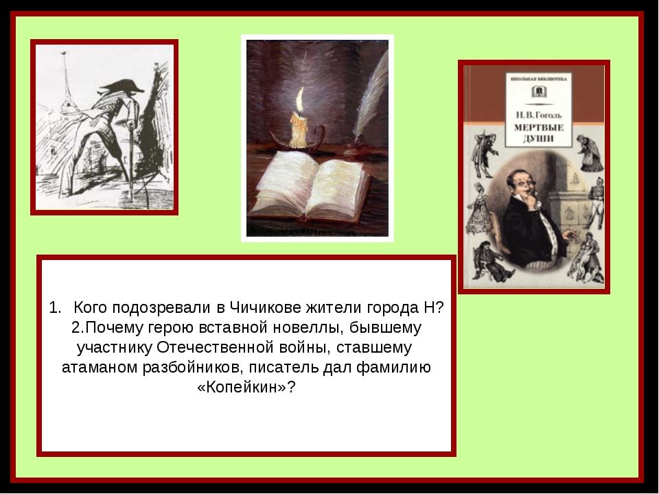 Кого подозревали в Чичикове жители города Н? 2.Почему герою вставной новеллы,...