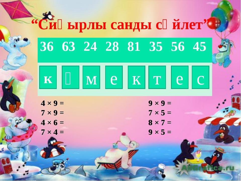 """""""Сиқырлы санды сөйлет"""" к ө м е к т е с 4 × 9 = 9 × 9 = 7 × 9 = 7 × 5 = 4 × 6..."""