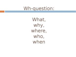Wh-question: What, why, where, who, when