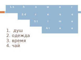 1. душ 2. одежда 3. время 4. чай 1.s h o w e r 2.d r e s s 3. t i m e 4. t e a