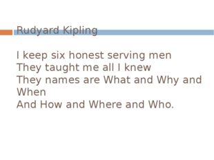 Rudyard Kipling I keep six honest serving men They taught me all I knew They
