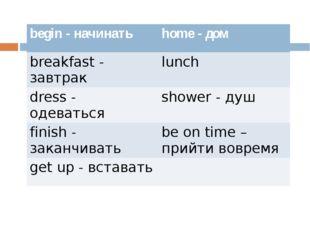 begin -начинать home- дом breakfast- завтрак lunch dress- одеваться shower-