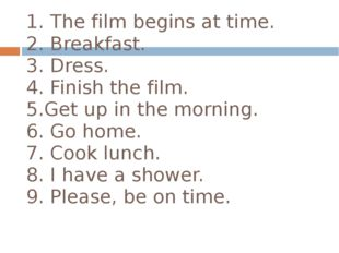 1. The film begins at time. 2. Breakfast. 3. Dress. 4. Finish the film. 5.Get