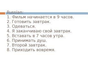 Russian: 1. Фильм начинается в 9 часов. 2. Готовить завтрак. 3. Одеваться. 4.