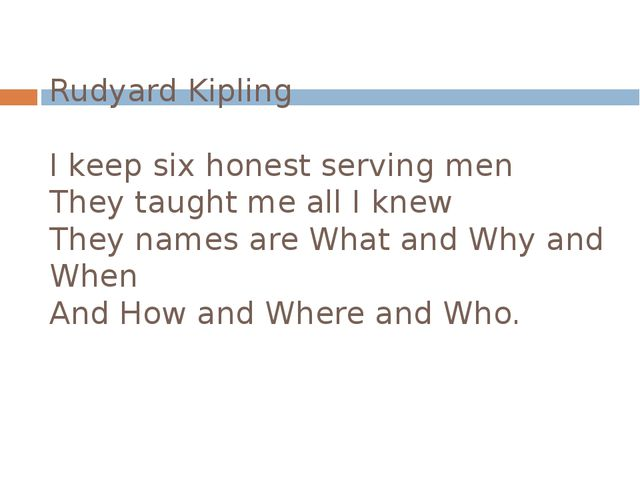 Rudyard Kipling I keep six honest serving men They taught me all I knew They...