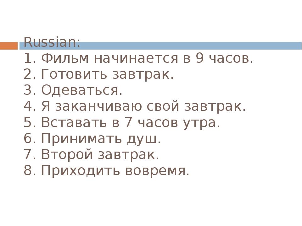 Russian: 1. Фильм начинается в 9 часов. 2. Готовить завтрак. 3. Одеваться. 4....