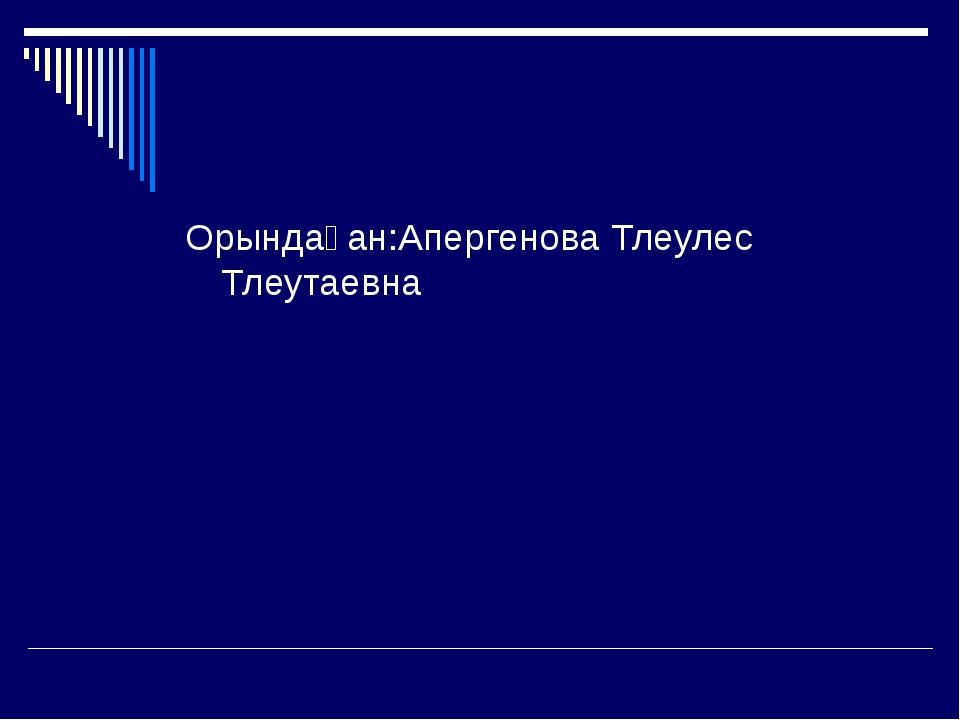 Орындаған:Апергенова Тлеулес Тлеутаевна