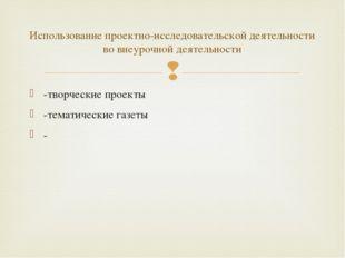 -творческие проекты -тематические газеты - Использование проектно-исследовате