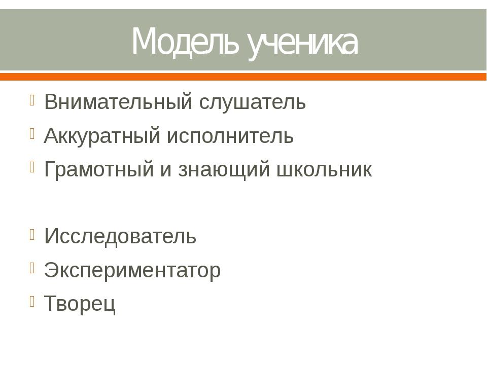 Модель ученика Внимательный слушатель Аккуратный исполнитель Грамотный и знаю...