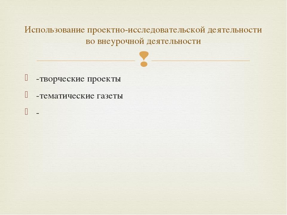 -творческие проекты -тематические газеты - Использование проектно-исследовате...