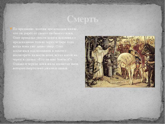 По преданию, волхвы предсказали князю, что он умрёт от своего любимого коня....