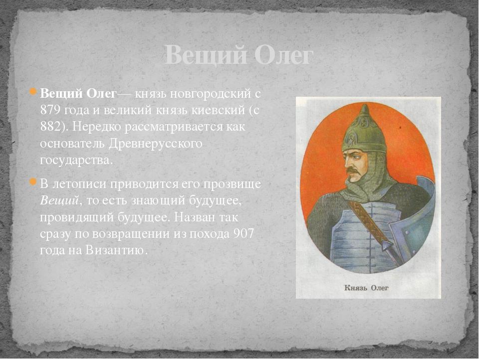 Вещий Олег— князь новгородский с 879 года и великий князь киевский (с 882). Н...