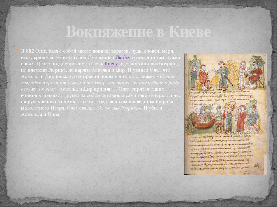 В 882 Олег, взял с собой много воинов: варягов, чудь, словен, меря, весь, кри...