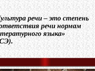 «Культура речи – это степень соответствия речи нормам литературного языка» (Б