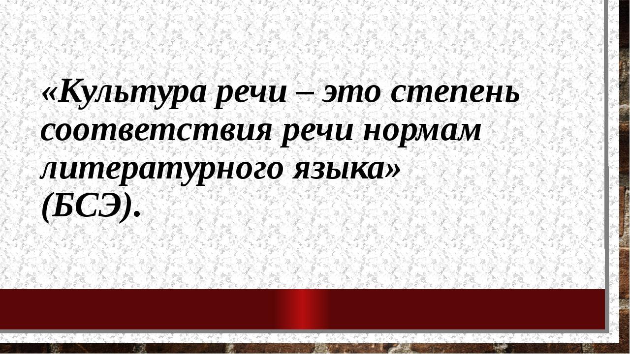 «Культура речи – это степень соответствия речи нормам литературного языка» (Б...