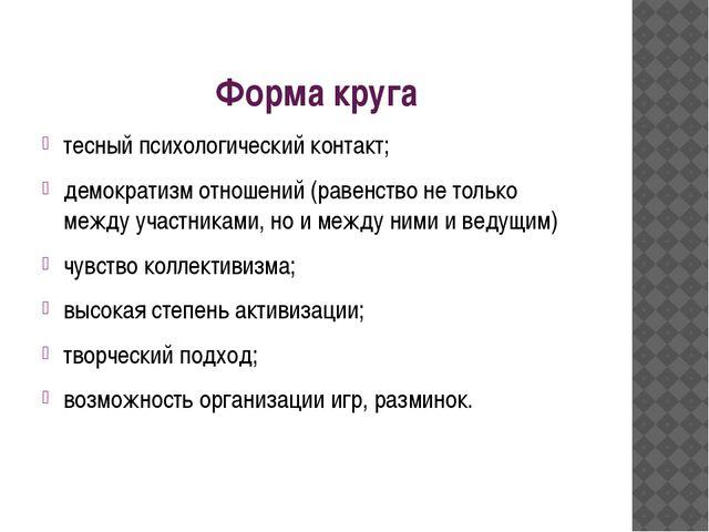 Форма круга тесный психологический контакт; демократизм отношений (равенство...