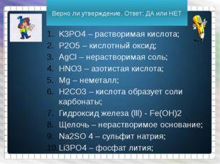 Верно ли утверждение. Ответ: ДА или НЕТ K3PO4 – растворимая кислота; P2O5 – к