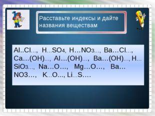 AI..CI…, H…SO4, H…NO3…, Ba…CI…, Ca…(OH)…, AI…(OH)…, Ba…(OH)…, H…SiO3…, Na…O…,