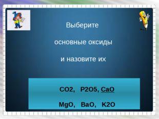 Выберите основные оксиды и назовите их CO2, P2O5, CaO MgO, BaO, K2O