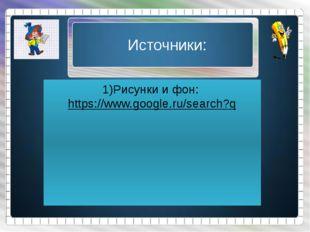 Источники: 1)Рисунки и фон: https://www.google.ru/search?q