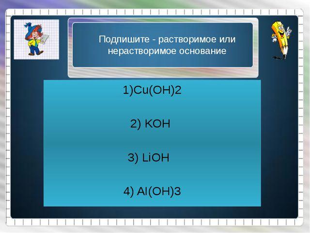 Подпишите - растворимое или нерастворимое основание 1)Cu(OH)2 2) KOH 3) LiOH...