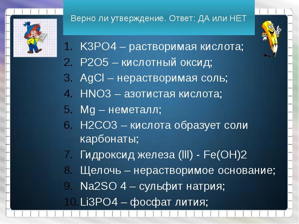 Верно ли утверждение. Ответ: ДА или НЕТ K3PO4 – растворимая кислота; P2O5 – к...