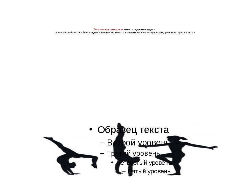 Ритмическая гимнастика РЕШАЕТ следующие задачи: повышает работоспособность и...