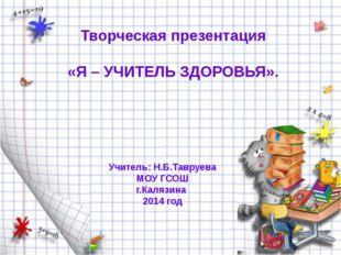 Творческая презентация «Я – УЧИТЕЛЬ ЗДОРОВЬЯ». Учитель: Н.Б.Тавруева МОУ ГСОШ