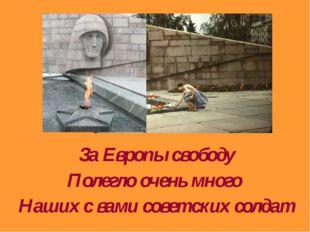 За Европы свободу Полегло очень много Наших с вами советских солдат