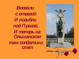 Воевали с отвагой И погибли под Прагой, И теперь на Ольшанском там солдатики