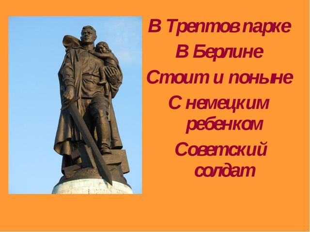 В Трептов парке В Берлине Стоит и поныне С немецким ребенком Советский солдат