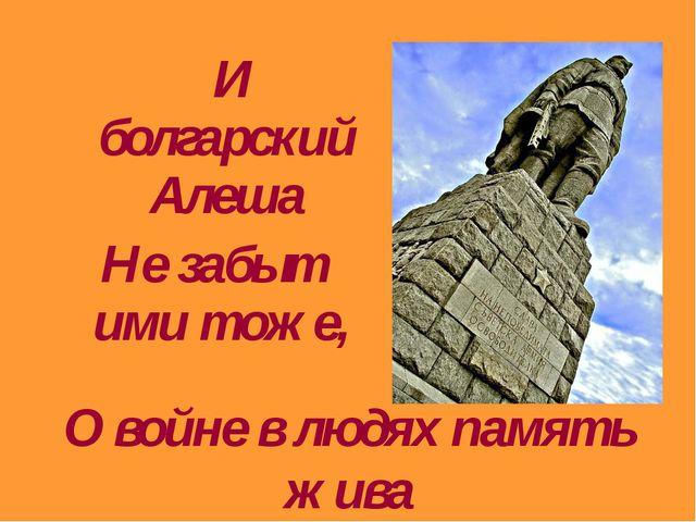 И болгарский Алеша Не забыт ими тоже, О войне в людях память жива