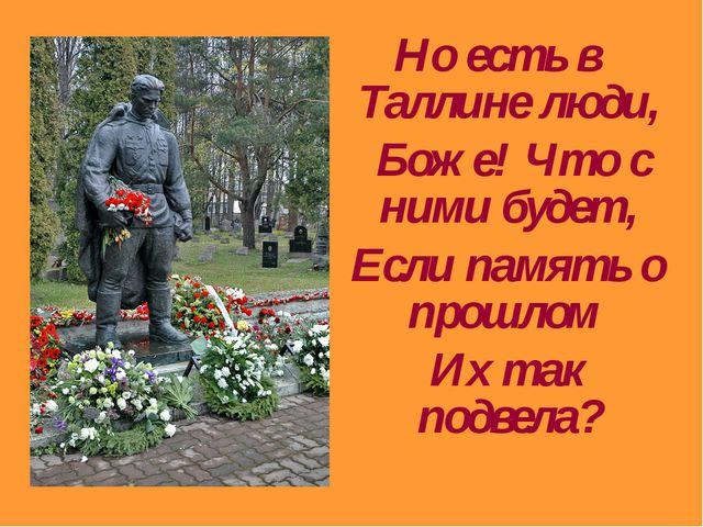 Но есть в Таллине люди, Боже! Что с ними будет, Если память о прошлом Их так...