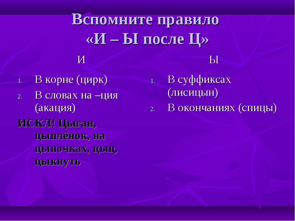 Вспомните правило «И – Ы после Ц» ИЫ В корне (цирк) В словах на –ция (акация...