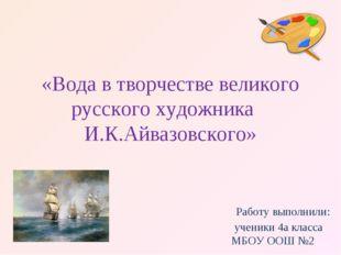 «Вода в творчестве великого русского художника И.К.Айвазовского» Работу выпо