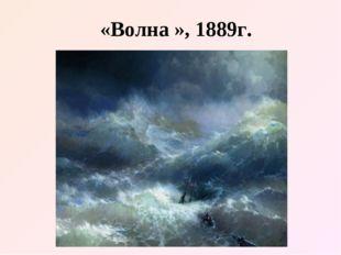«Волна », 1889г.